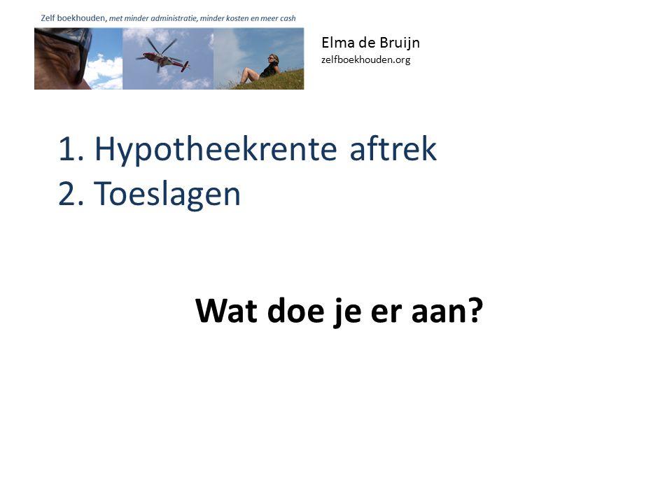1. Hypotheekrente aftrek 2. Toeslagen Elma de Bruijn zelfboekhouden.org Wat doe je er aan?