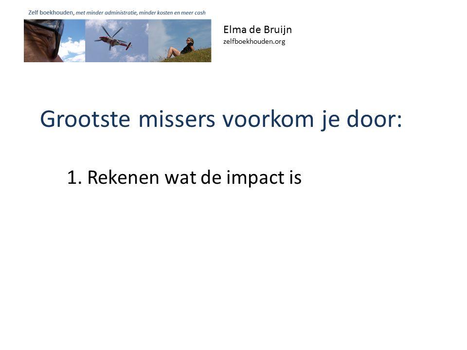 Grootste missers voorkom je door: Elma de Bruijn zelfboekhouden.org 1. Rekenen wat de impact is