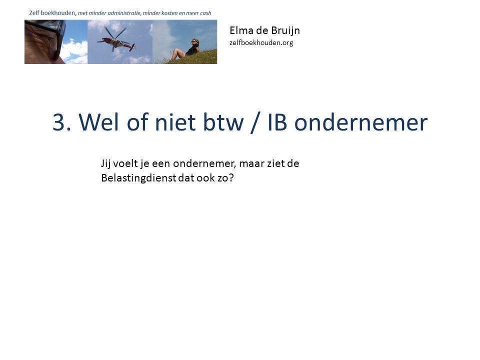 3. Wel of niet btw / IB ondernemer Elma de Bruijn zelfboekhouden.org Jij voelt je een ondernemer, maar ziet de Belastingdienst dat ook zo?