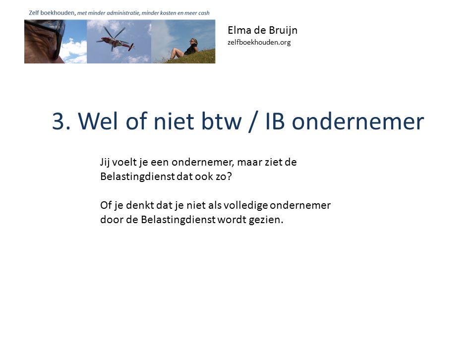 3. Wel of niet btw / IB ondernemer Elma de Bruijn zelfboekhouden.org Jij voelt je een ondernemer, maar ziet de Belastingdienst dat ook zo? Of je denkt