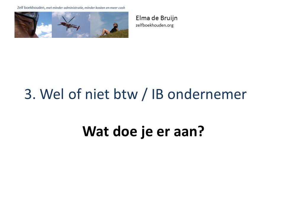 3. Wel of niet btw / IB ondernemer Elma de Bruijn zelfboekhouden.org Wat doe je er aan?