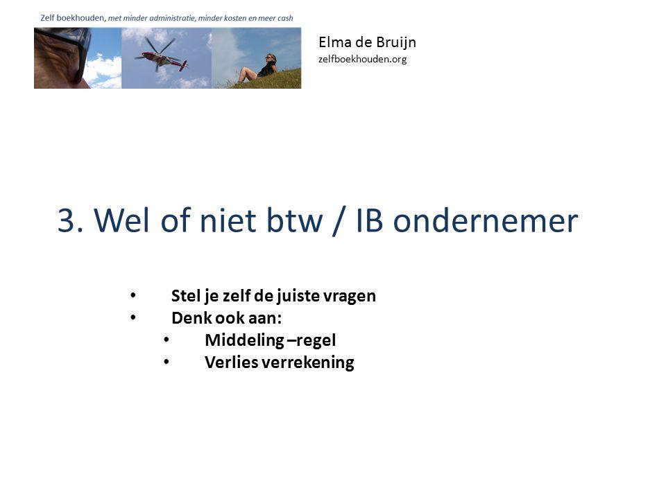 3. Wel of niet btw / IB ondernemer Elma de Bruijn zelfboekhouden.org Stel je zelf de juiste vragen Denk ook aan: Middeling –regel Verlies verrekening