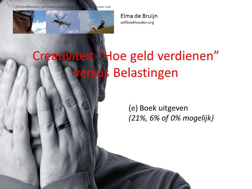 Elma de Bruijn zelfboekhouden.org (e) Boek uitgeven (21%, 6% of 0% mogelijk) Creativiteit Hoe geld verdienen versus Belastingen