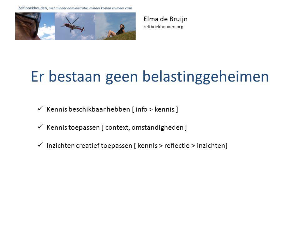 Er bestaan geen belastinggeheimen Elma de Bruijn zelfboekhouden.org Kennis beschikbaar hebben [ info > kennis ] Kennis toepassen [ context, omstandigheden ] Inzichten creatief toepassen [ kennis > reflectie > inzichten]