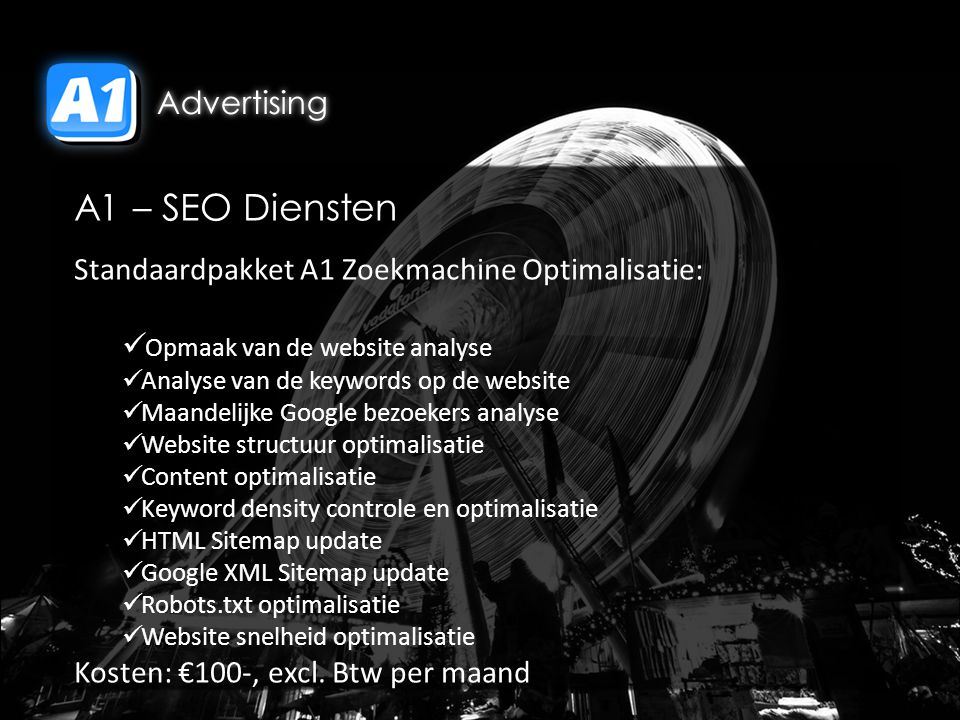 A1 – SEO Diensten Standaardpakket A1 Zoekmachine Optimalisatie: Opmaak van de website analyse Analyse van de keywords op de website Maandelijke Google bezoekers analyse Website structuur optimalisatie Content optimalisatie Keyword density controle en optimalisatie HTML Sitemap update Google XML Sitemap update Robots.txt optimalisatie Website snelheid optimalisatie Kosten: €100-, excl.