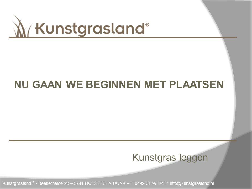 Kunstgras leggen Kunstgrasland ® - Beekerheide 28 – 5741 HC BEEK EN DONK – T. 0492 31 97 82 E: info@kunstgrasland.nl NU GAAN WE BEGINNEN MET PLAATSEN