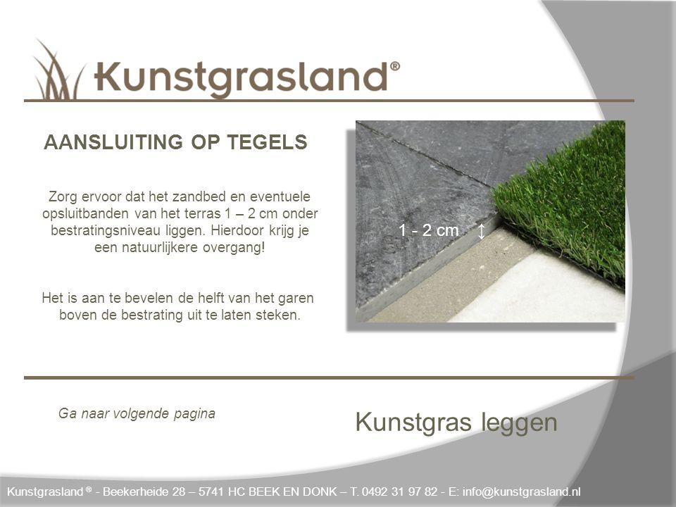 Kunstgras leggen 1 - 2 cm ↨ Kunstgrasland ® - Beekerheide 28 – 5741 HC BEEK EN DONK – T. 0492 31 97 82 - E: info@kunstgrasland.nl AANSLUITING OP TEGEL