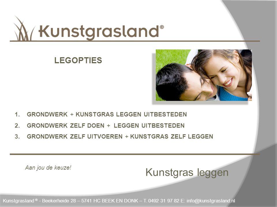 Kunstgras leggen LEGOPTIES 1. GRONDWERK + KUNSTGRAS LEGGEN UITBESTEDEN 2. GRONDWERK ZELF DOEN + LEGGEN UITBESTEDEN 3. GRONDWERK ZELF UITVOEREN + KUNST