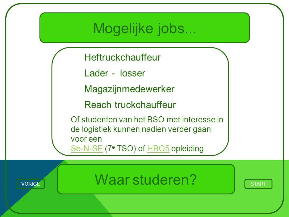 Mogelijke jobs... STARTVORIGE Waar studeren? Heftruckchauffeur Of studenten van het BSO met interesse in de logistiek kunnen nadien verder gaan voor e