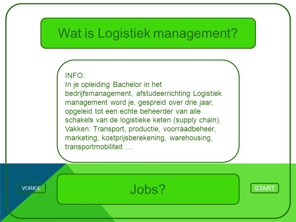 Wat is Logistiek management? INFO: In je opleiding Bachelor in het bedrijfsmanagement, afstudeerrichting Logistiek management word je, gespreid over d