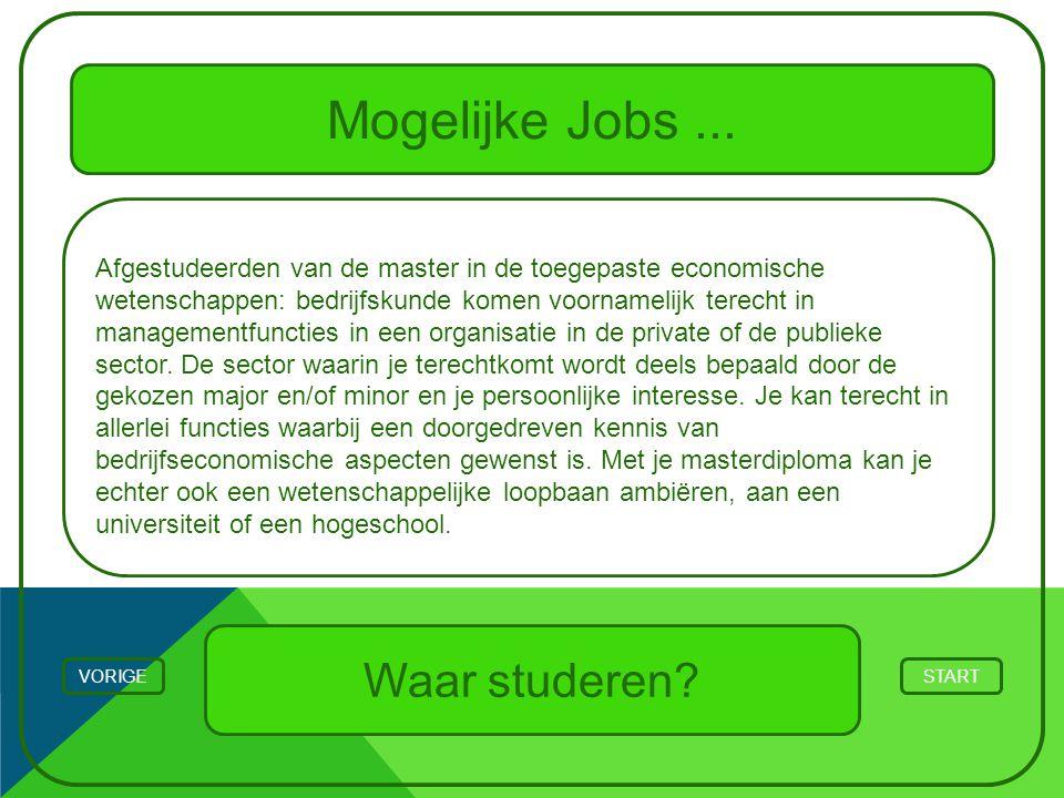 Mogelijke Jobs... STARTVORIGE Waar studeren? Afgestudeerden van de master in de toegepaste economische wetenschappen: bedrijfskunde komen voornamelijk