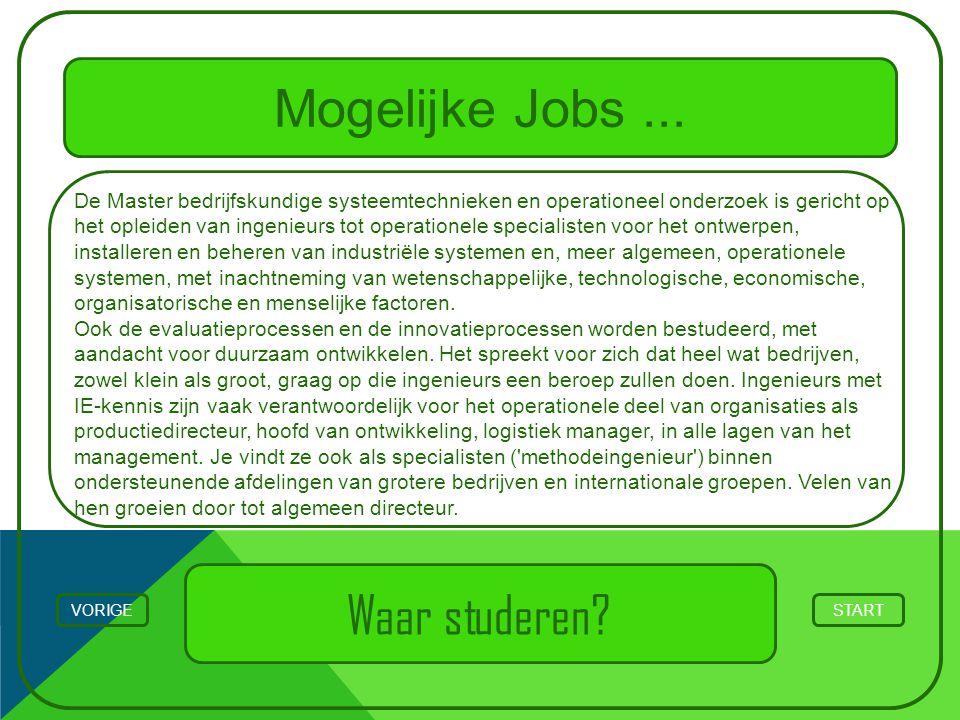 Mogelijke Jobs... STARTVORIGE Waar studeren? De Master bedrijfskundige systeemtechnieken en operationeel onderzoek is gericht op het opleiden van inge