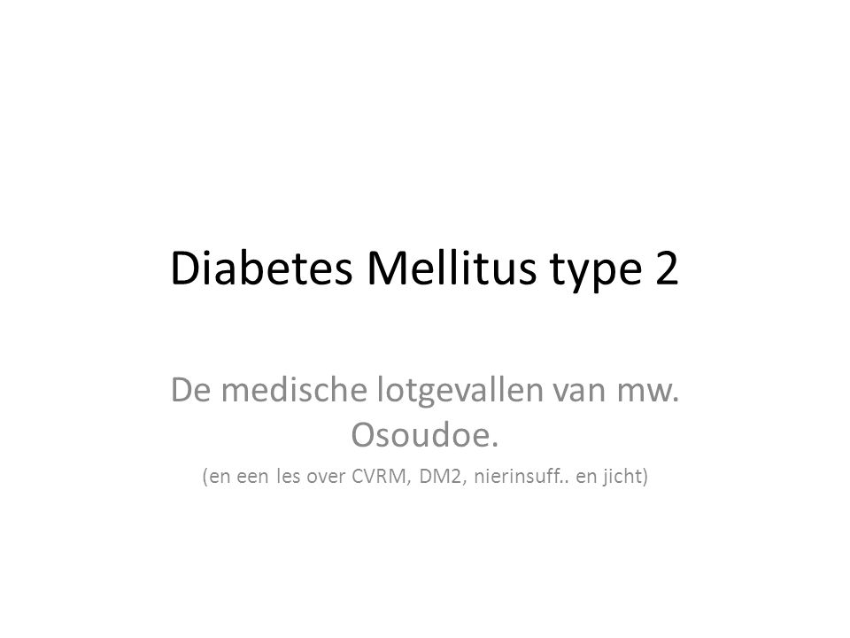 Diabetes Mellitus type 2 De medische lotgevallen van mw. Osoudoe. (en een les over CVRM, DM2, nierinsuff.. en jicht)