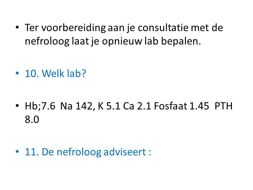 Ter voorbereiding aan je consultatie met de nefroloog laat je opnieuw lab bepalen. 10. Welk lab? Hb;7.6 Na 142, K 5.1 Ca 2.1 Fosfaat 1.45 PTH 8.0 11.