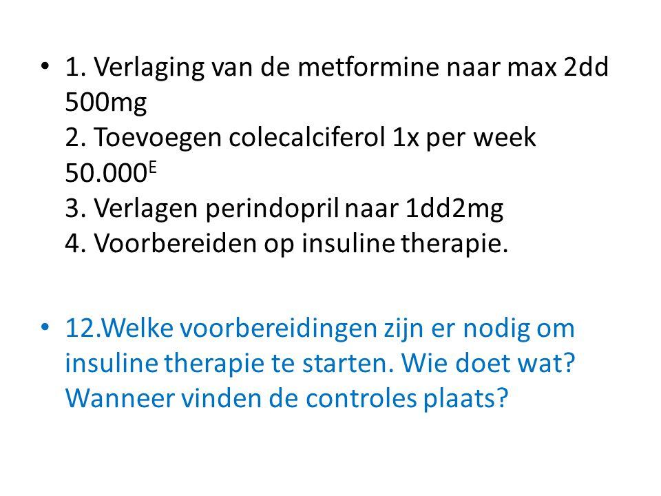 1. Verlaging van de metformine naar max 2dd 500mg 2. Toevoegen colecalciferol 1x per week 50.000 E 3. Verlagen perindopril naar 1dd2mg 4. Voorbereiden
