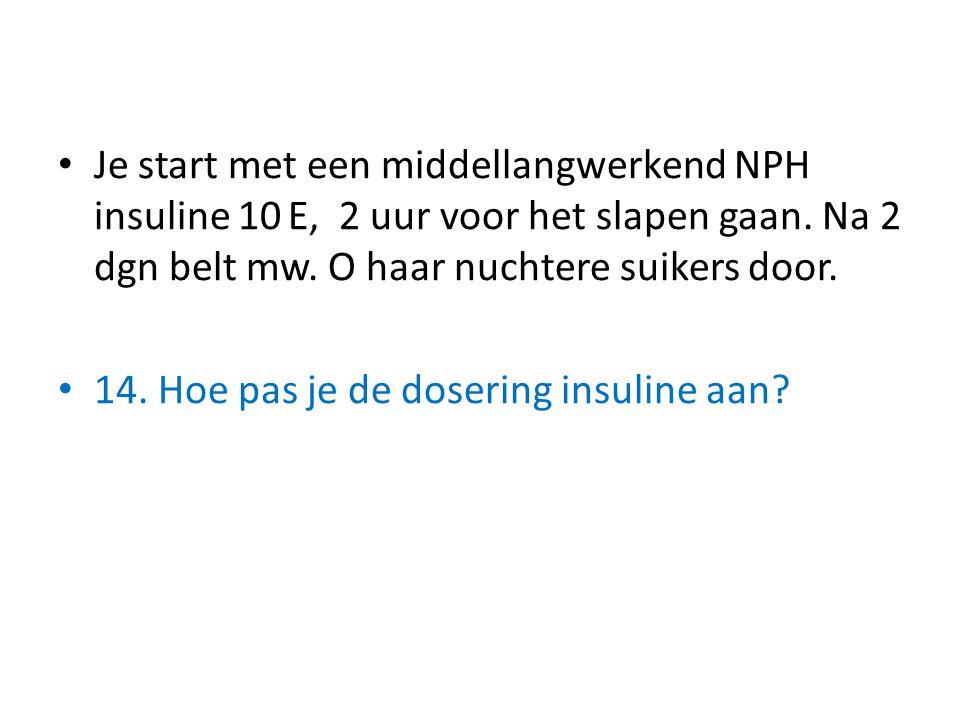 Je start met een middellangwerkend NPH insuline 10 E, 2 uur voor het slapen gaan. Na 2 dgn belt mw. O haar nuchtere suikers door. 14. Hoe pas je de do