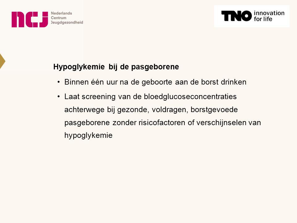 Hypoglykemie bij de pasgeborene Binnen één uur na de geboorte aan de borst drinken Laat screening van de bloedglucoseconcentraties achterwege bij gezonde, voldragen, borstgevoede pasgeborene zonder risicofactoren of verschijnselen van hypoglykemie