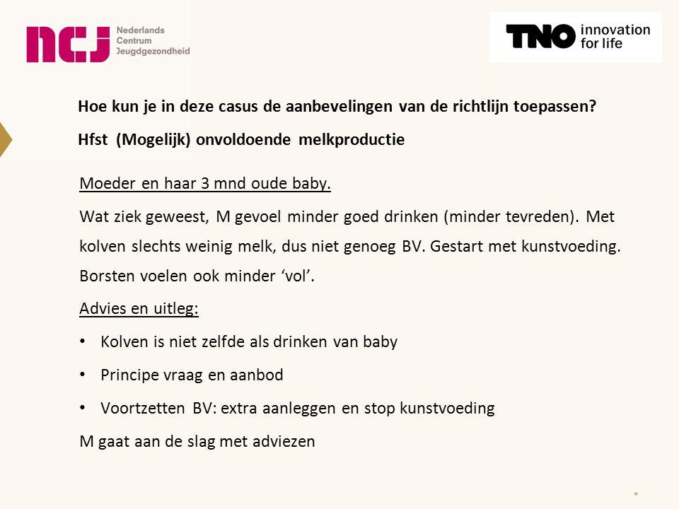 * Hoe kun je in deze casus de aanbevelingen van de richtlijn toepassen? Hfst (Mogelijk) onvoldoende melkproductie Moeder en haar 3 mnd oude baby. Wat