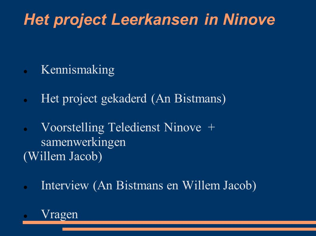Het project Leerkansen in Ninove Kennismaking Het project gekaderd (An Bistmans) Voorstelling Teledienst Ninove + samenwerkingen (Willem Jacob) Interv