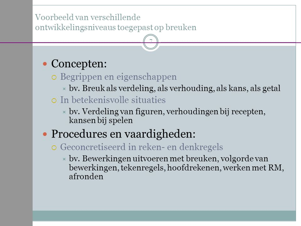Voorbeeld van verschillende ontwikkelingsniveaus toegepast op breuken Concepten:  Begrippen en eigenschappen  bv. Breuk als verdeling, als verhoudin