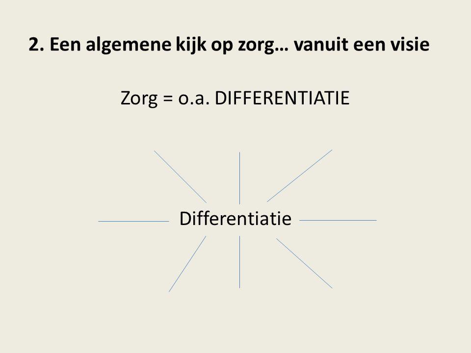2. Een algemene kijk op zorg… vanuit een visie Zorg = o.a. DIFFERENTIATIE Differentiatie
