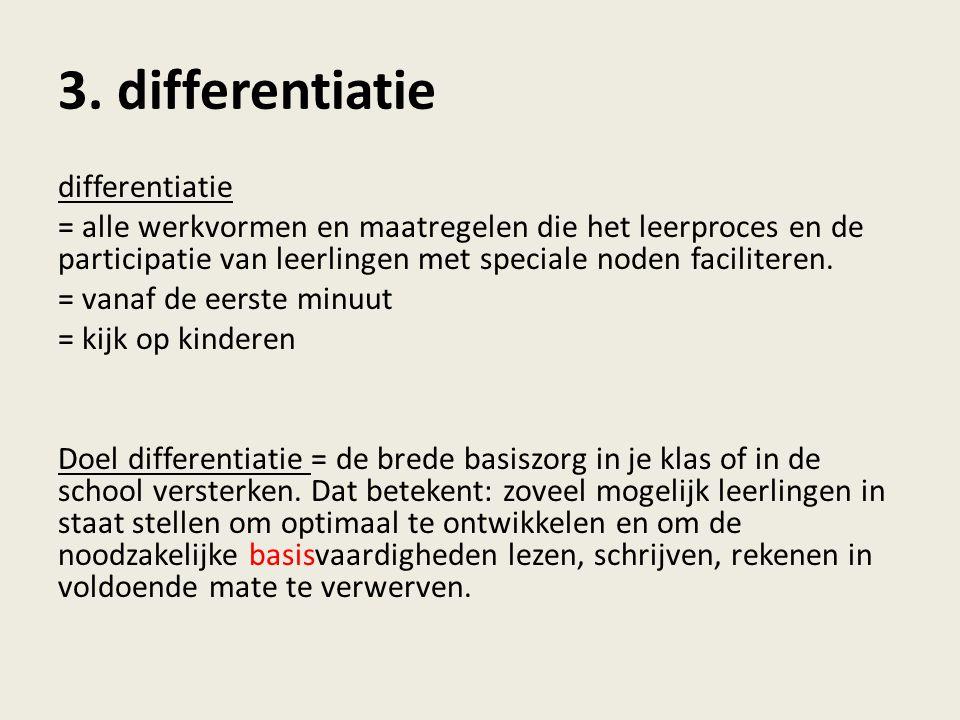 differentiatie = alle werkvormen en maatregelen die het leerproces en de participatie van leerlingen met speciale noden faciliteren. = vanaf de eerste