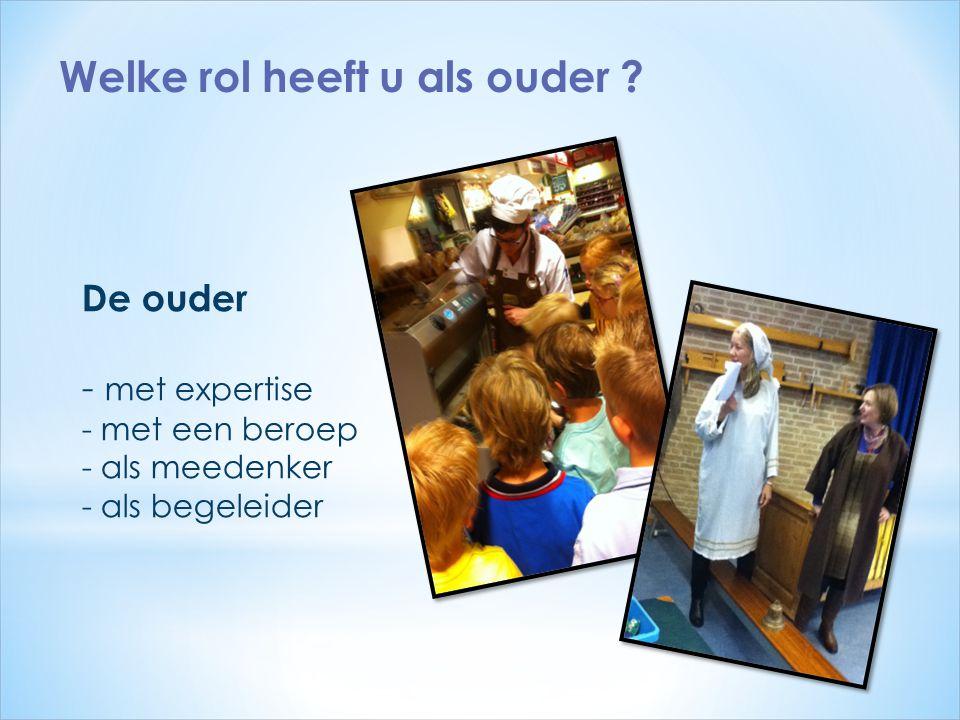 De ouder - met expertise - met een beroep - als meedenker - als begeleider Welke rol heeft u als ouder ?