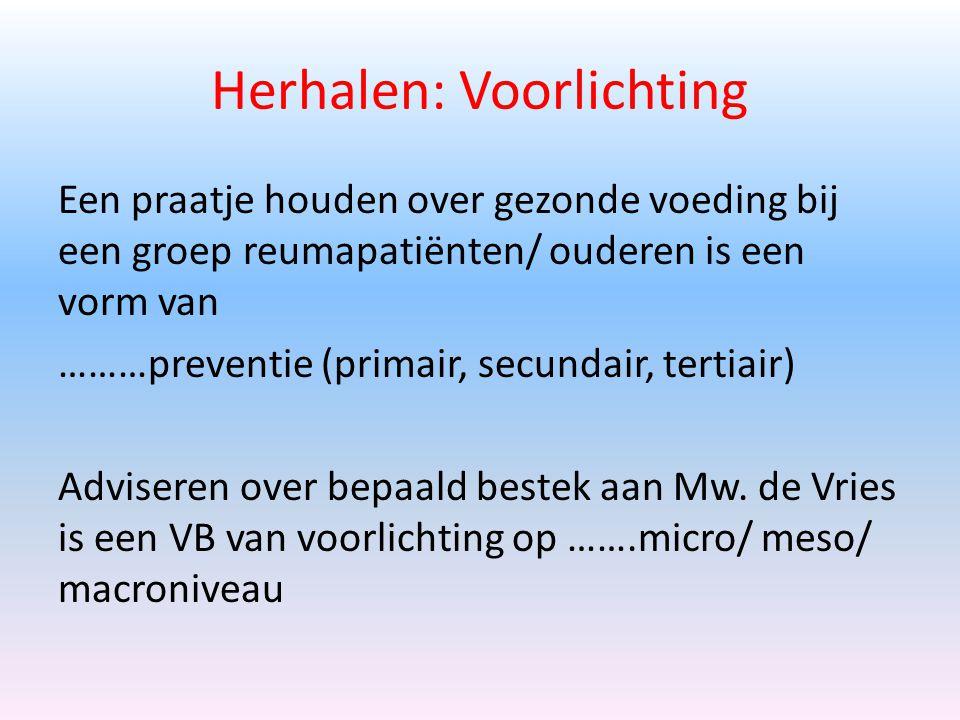 Herhalen: Voorlichting Een praatje houden over gezonde voeding bij een groep reumapatiënten/ ouderen is een vorm van ………preventie (primair, secundair, tertiair) Adviseren over bepaald bestek aan Mw.