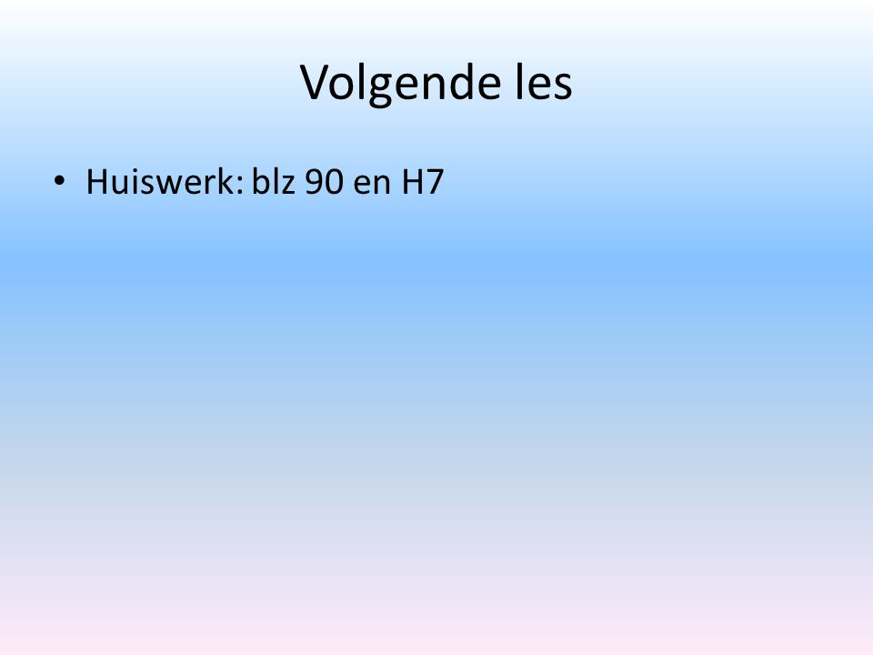 Volgende les Huiswerk: blz 90 en H7