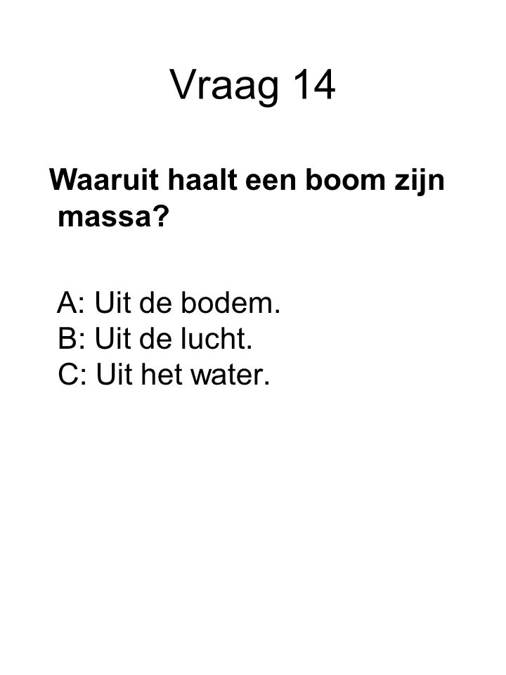 Vraag 14 Waaruit haalt een boom zijn massa? A: Uit de bodem. B: Uit de lucht. C: Uit het water.