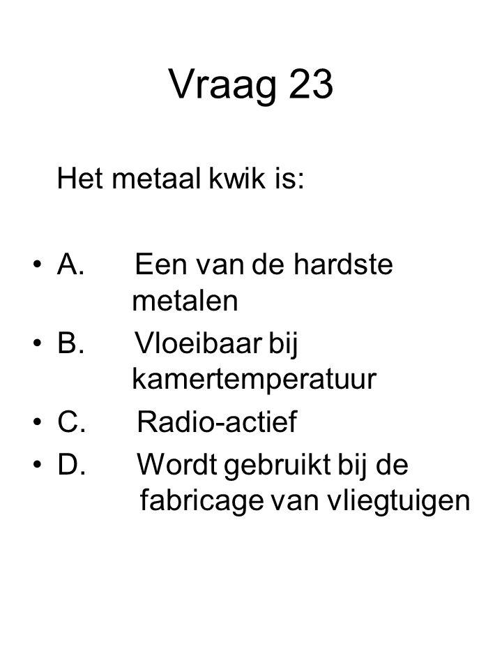 Vraag 23 Het metaal kwik is: A. Een van de hardste metalen B. Vloeibaar bij kamertemperatuur C. Radio-actief D. Wordt gebruikt bij de fabricage van vl