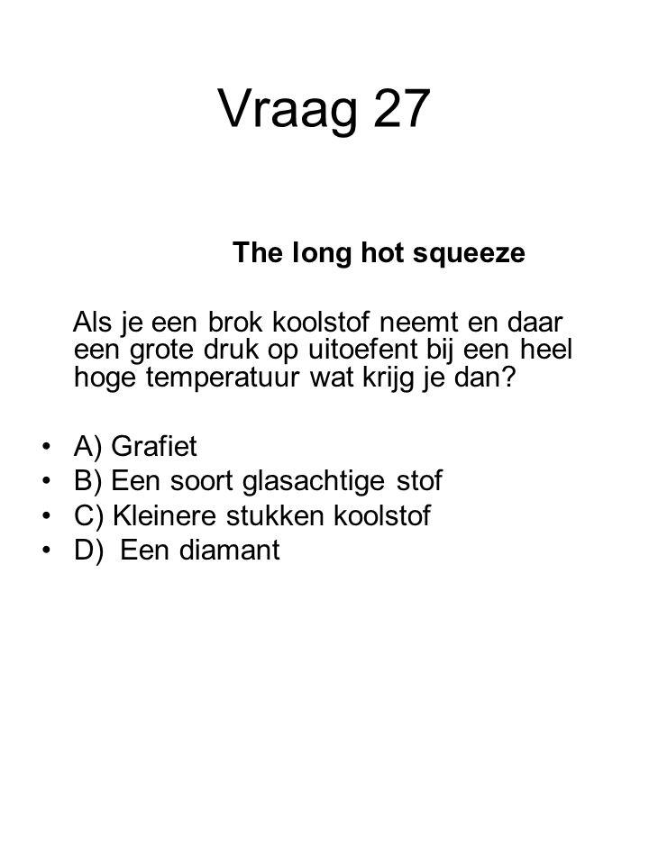 Vraag 27 The long hot squeeze Als je een brok koolstof neemt en daar een grote druk op uitoefent bij een heel hoge temperatuur wat krijg je dan? A) Gr