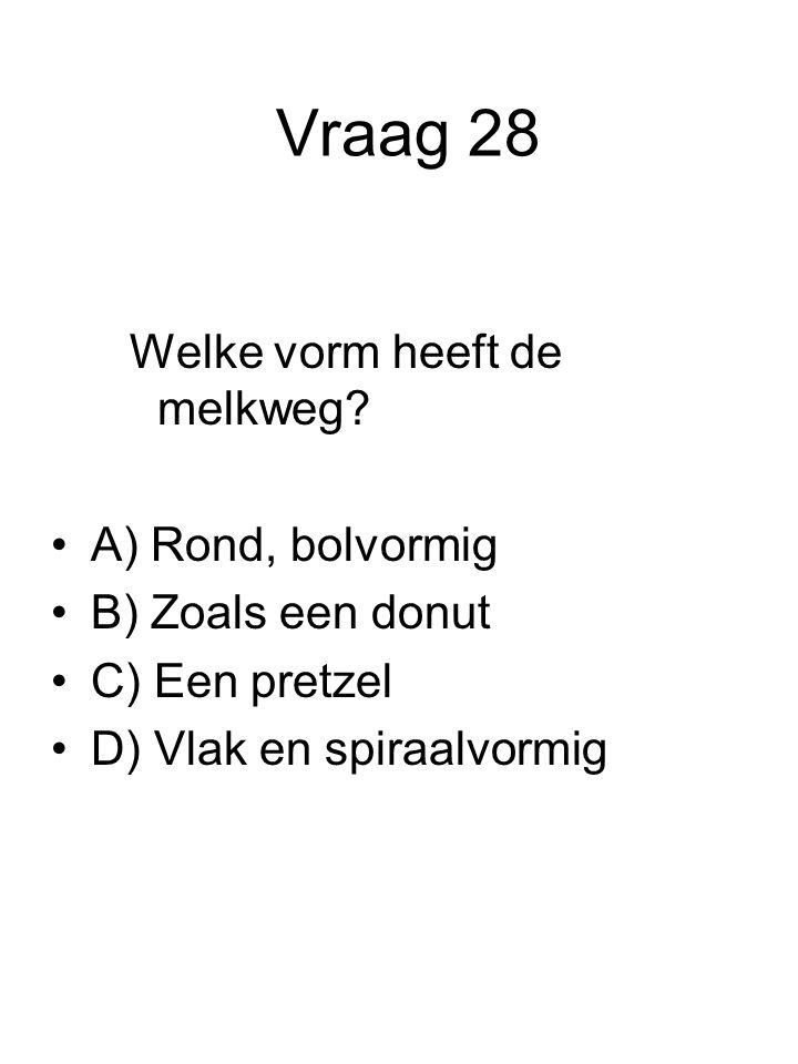 Vraag 28 Welke vorm heeft de melkweg? A) Rond, bolvormig B) Zoals een donut C) Een pretzel D) Vlak en spiraalvormig