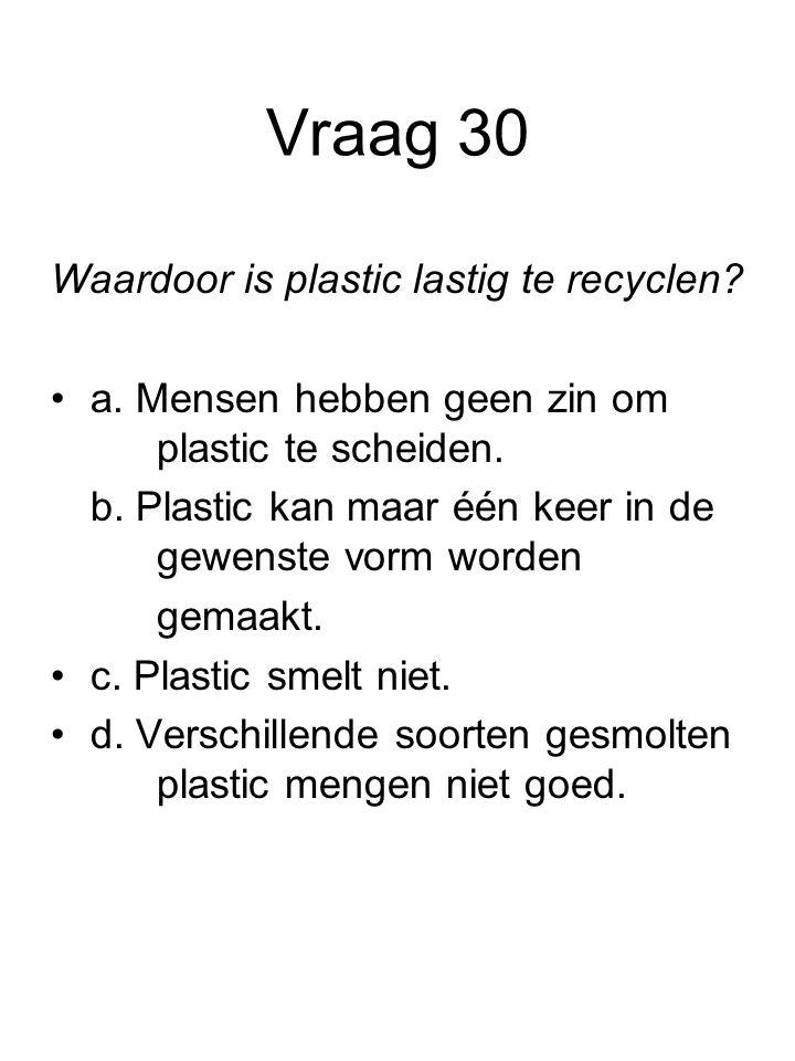 Vraag 30 Waardoor is plastic lastig te recyclen? a. Mensen hebben geen zin om plastic te scheiden. b. Plastic kan maar één keer in de gewenste vorm wo