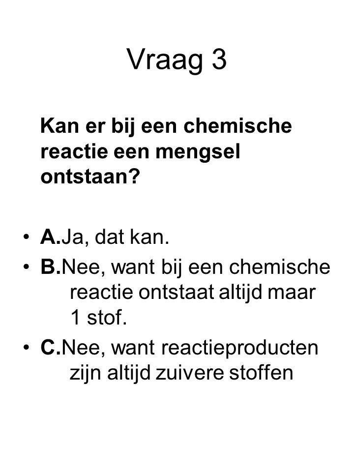 Vraag 3 Kan er bij een chemische reactie een mengsel ontstaan? A.Ja, dat kan. B.Nee, want bij een chemische reactie ontstaat altijd maar 1 stof. C.Nee