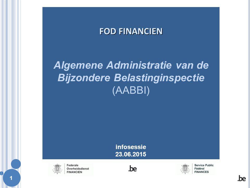 1 FOD FINANCIEN FOD FINANCIEN Algemene Administratie van de Bijzondere Belastinginspectie (AABBI) infosessie 23.06.2015