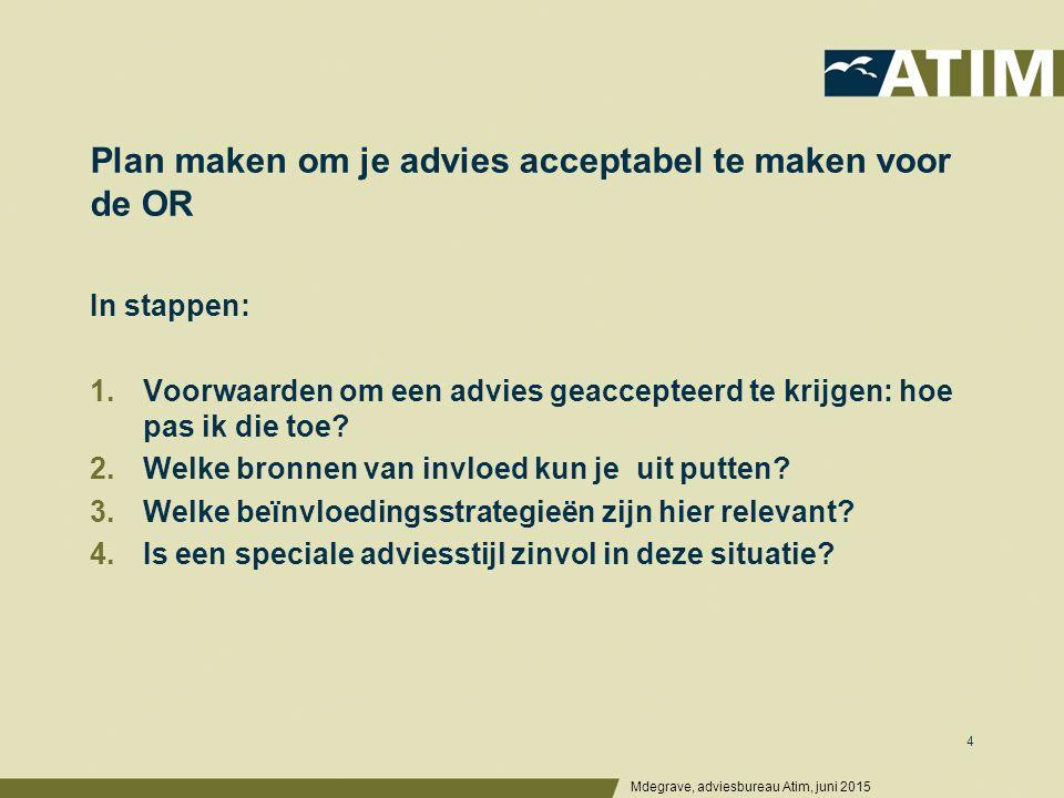 Plan maken om je advies acceptabel te maken voor de OR Mdegrave, adviesbureau Atim, juni 2015 4 In stappen: 1.Voorwaarden om een advies geaccepteerd te krijgen: hoe pas ik die toe.