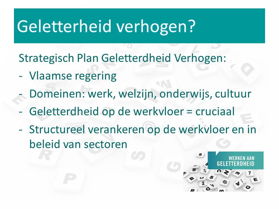 Strategisch Plan Geletterdheid Verhogen: -Vlaamse regering -Domeinen: werk, welzijn, onderwijs, cultuur -Geletterdheid op de werkvloer = cruciaal -Structureel verankeren op de werkvloer en in beleid van sectoren