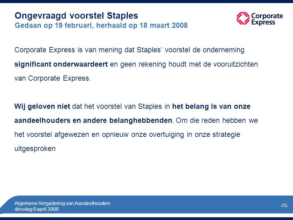 Algemene Vergadering van Aandeelhouders dinsdag 8 april 2008 -15- Ongevraagd voorstel Staples Gedaan op 19 februari, herhaald op 18 maart 2008 Corporate Express is van mening dat Staples' voorstel de onderneming significant onderwaardeert en geen rekening houdt met de vooruitzichten van Corporate Express.