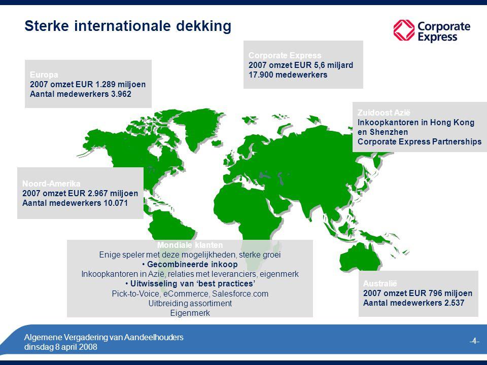 Algemene Vergadering van Aandeelhouders dinsdag 8 april 2008 -4- Noord-Amerika 2007 omzet EUR 2.967 miljoen Aantal medewerkers 10.071 Europa 2007 omzet EUR 1.289 miljoen Aantal medewerkers 3.962 Zuidoost Azië Inkoopkantoren in Hong Kong en Shenzhen Corporate Express Partnerships Sterke internationale dekking Australië 2007 omzet EUR 796 miljoen Aantal medewerkers 2.537 Corporate Express 2007 omzet EUR 5,6 miljard 17.900 medewerkers Mondiale klanten Enige speler met deze mogelijkheden, sterke groei Gecombineerde inkoop Inkoopkantoren in Azië, relaties met leveranciers, eigenmerk Uitwisseling van 'best practices' Pick-to-Voice, eCommerce, Salesforce.com Uitbreiding assortiment Eigenmerk