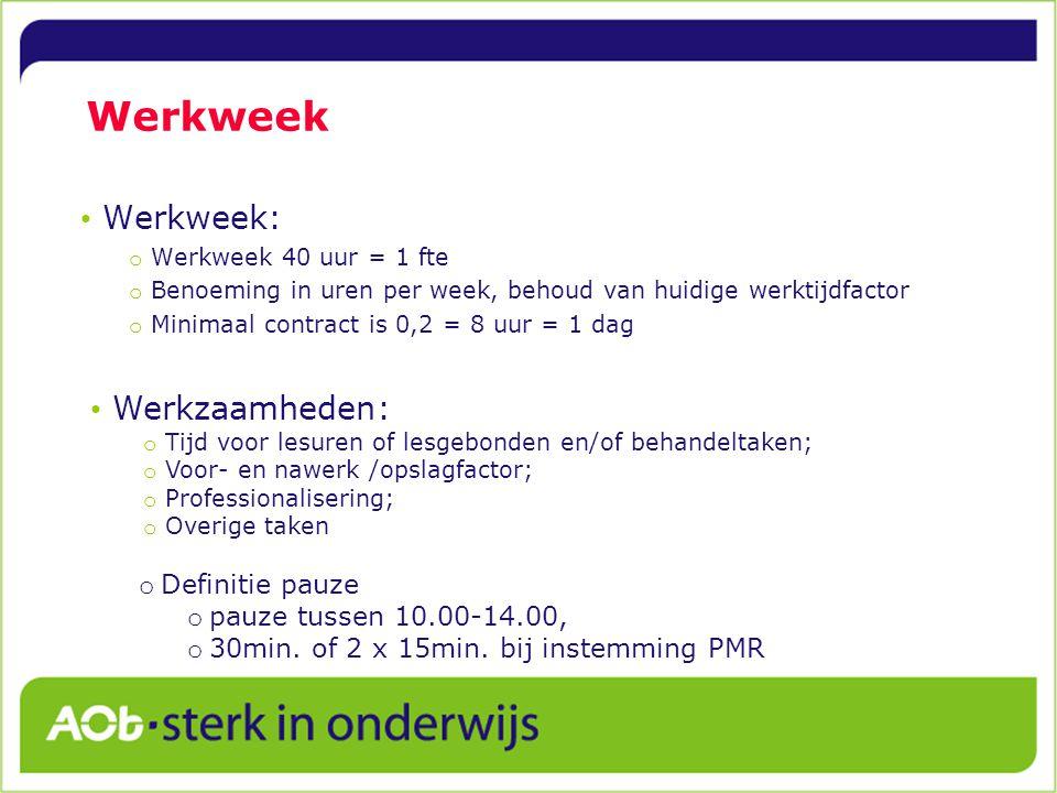 Werkweek Werkweek: o Werkweek 40 uur = 1 fte o Benoeming in uren per week, behoud van huidige werktijdfactor o Minimaal contract is 0,2 = 8 uur = 1 dag Werkzaamheden: o Tijd voor lesuren of lesgebonden en/of behandeltaken; o Voor- en nawerk /opslagfactor; o Professionalisering; o Overige taken o Definitie pauze o pauze tussen 10.00-14.00, o 30min.