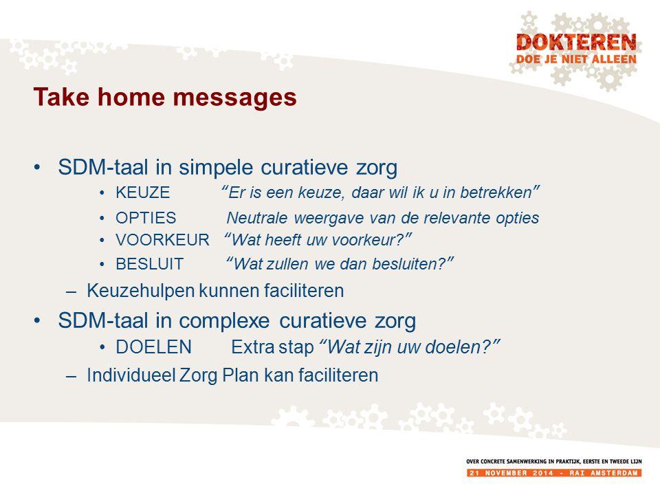 Take home messages SDM-taal in simpele curatieve zorg KEUZE Er is een keuze, daar wil ik u in betrekken OPTIES Neutrale weergave van de relevante opties VOORKEUR Wat heeft uw voorkeur? BESLUIT Wat zullen we dan besluiten? –Keuzehulpen kunnen faciliteren SDM-taal in complexe curatieve zorg DOELENExtra stap Wat zijn uw doelen? –Individueel Zorg Plan kan faciliteren
