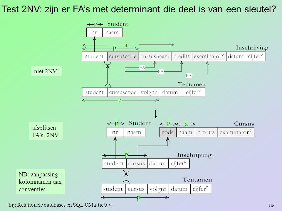 Test 2NV: zijn er FA's met determinant die deel is van een sleutel? niet 2NV! 106 bij: Relationele databases en SQL ©Mattic b.v. NB: aanpassing kolomn