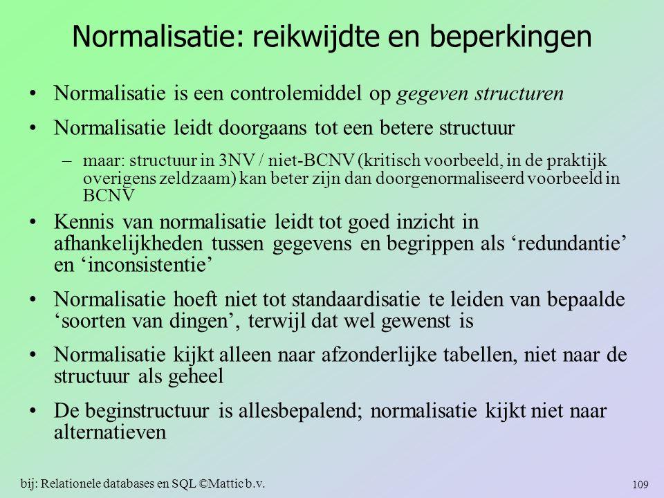 Normalisatie: reikwijdte en beperkingen Normalisatie is een controlemiddel op gegeven structuren Normalisatie leidt doorgaans tot een betere structuur