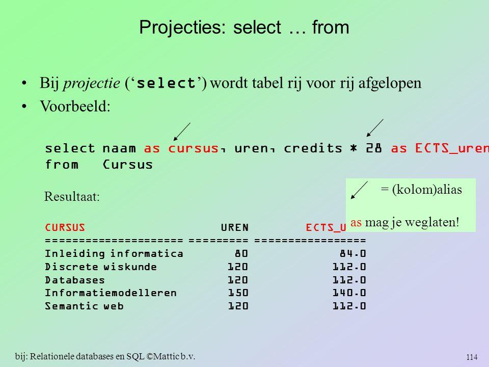 Projecties: select … from Bij projectie (' select ') wordt tabel rij voor rij afgelopen Voorbeeld: 114 bij: Relationele databases en SQL ©Mattic b.v.