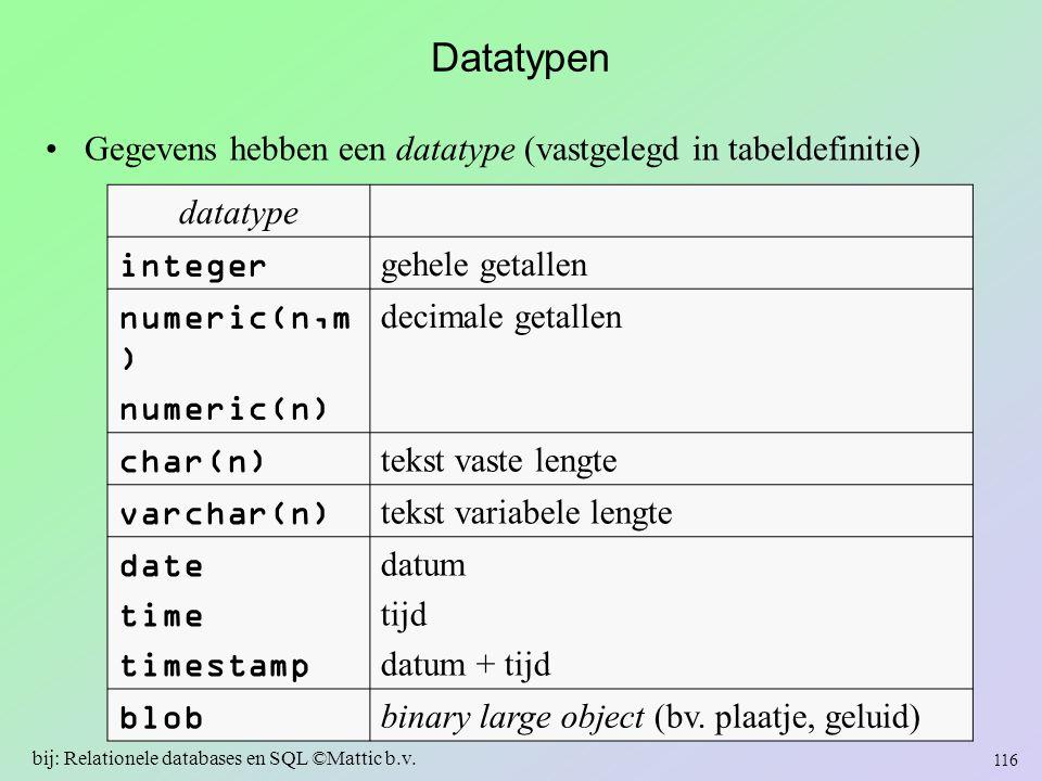 Datatypen Gegevens hebben een datatype (vastgelegd in tabeldefinitie) 116 bij: Relationele databases en SQL ©Mattic b.v. datatype integer gehele getal