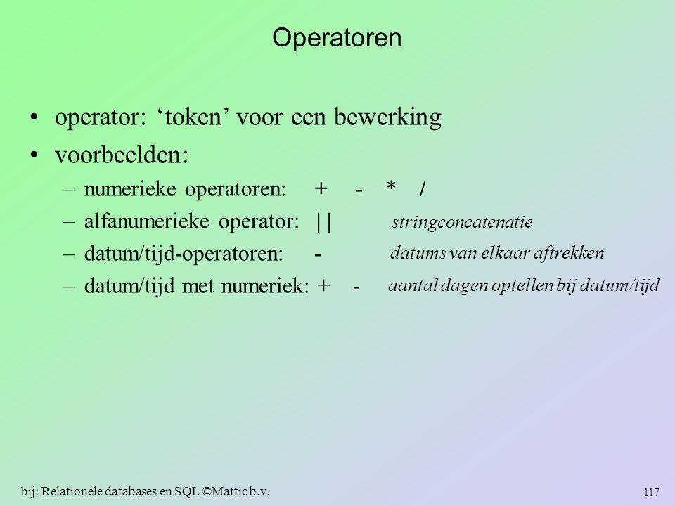 Operatoren operator: 'token' voor een bewerking voorbeelden: –numerieke operatoren: + - * / –alfanumerieke operator: | | –datum/tijd-operatoren: - –da