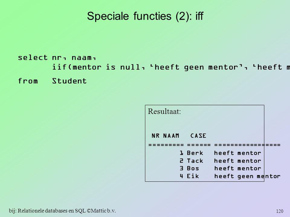 Speciale functies (2): iff select nr, naam, iif(mentor is null, 'heeft geen mentor', 'heeft mentor') from Student Resultaat: NR NAAM CASE ========= ==