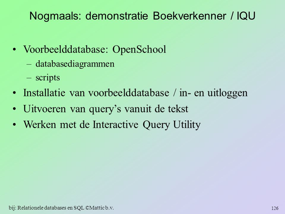 Nogmaals: demonstratie Boekverkenner / IQU Voorbeelddatabase: OpenSchool –databasediagrammen –scripts Installatie van voorbeelddatabase / in- en uitlo