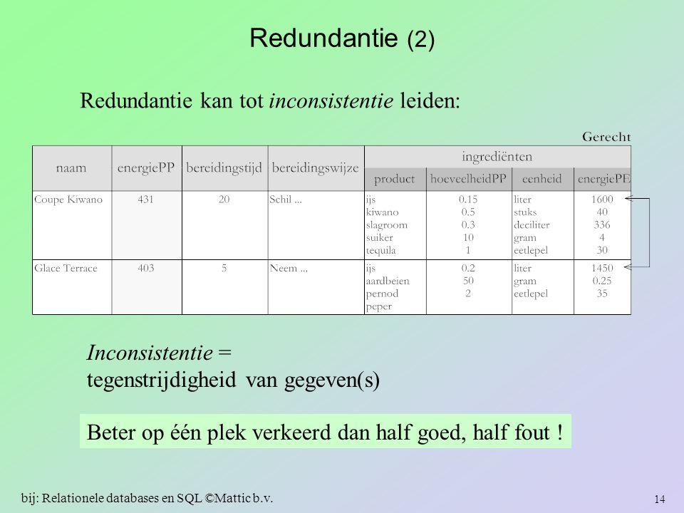 Redundantie (2) Redundantie kan tot inconsistentie leiden: Inconsistentie = tegenstrijdigheid van gegeven(s) Beter op één plek verkeerd dan half goed,